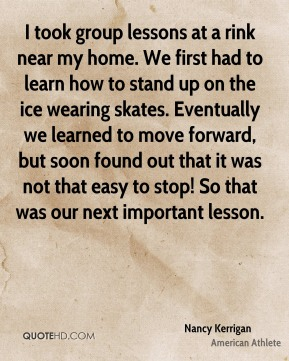 I took group lessons at a rink near my home. We first had to learn how to stand up on the ice wearing skates. Eventually we learned to move forward, but soon found out that it was not that easy to stop! So that was our next important lesson.
