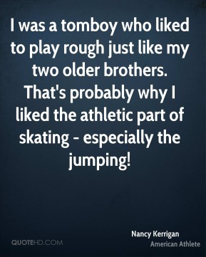 I was a tomboy who liked to play rough just like my two older brothers. That's probably why I liked the athletic part of skating - especially the jumping!