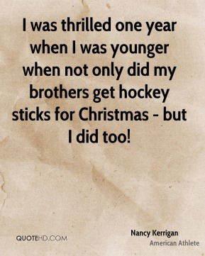 I was thrilled one year when I was younger when not only did my brothers get hockey sticks for Christmas - but I did too!