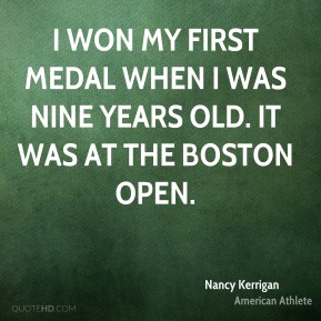 Nancy Kerrigan - I won my first medal when I was nine years old. It was at the Boston Open.