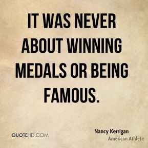 Nancy Kerrigan - It was never about winning medals or being famous.