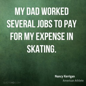 My dad worked several jobs to pay for my expense in skating.