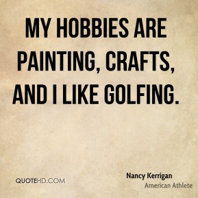 Nancy Kerrigan - My hobbies are painting, crafts, and I like golfing.