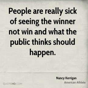 Nancy Kerrigan - People are really sick of seeing the winner not win and what the public thinks should happen.