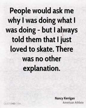 People would ask me why I was doing what I was doing - but I always told them that I just loved to skate. There was no other explanation.