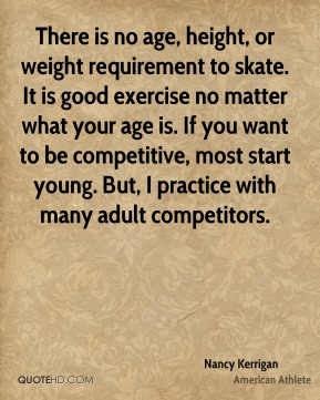 Nancy Kerrigan - There is no age, height, or weight requirement to skate. It is good exercise no matter what your age is. If you want to be competitive, most start young. But, I practice with many adult competitors.