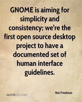 Nat Friedman  - GNOME is aiming for simplicity and consistency; we're the first open source desktop project to have a documented set of human interface guidelines.