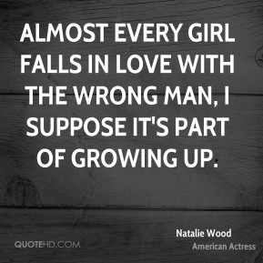 Natalie Wood - Almost every girl falls in love with the wrong man, I suppose it's part of growing up.