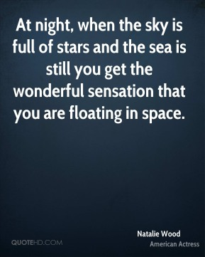 Natalie Wood - At night, when the sky is full of stars and the sea is still you get the wonderful sensation that you are floating in space.