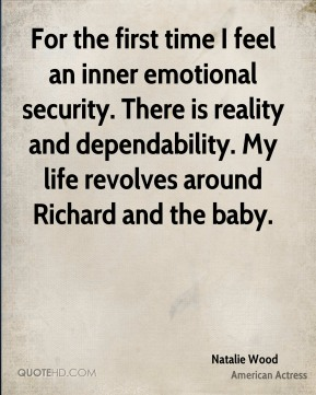 Natalie Wood - For the first time I feel an inner emotional security. There is reality and dependability. My life revolves around Richard and the baby.