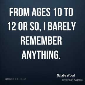 Natalie Wood - From ages 10 to 12 or so, I barely remember anything.