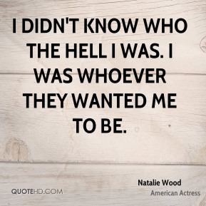 I didn't know who the hell I was. I was whoever they wanted me to be.