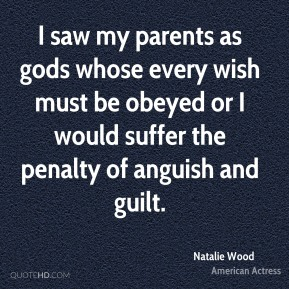 Natalie Wood - I saw my parents as gods whose every wish must be obeyed or I would suffer the penalty of anguish and guilt.