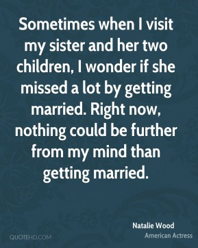 Sometimes when I visit my sister and her two children, I wonder if she missed a lot by getting married. Right now, nothing could be further from my mind than getting married.