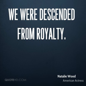 We were descended from royalty.