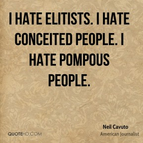 I hate elitists. I hate conceited people. I hate pompous people.