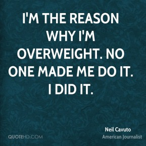 I'm the reason why I'm overweight. No one made me do it. I did it.