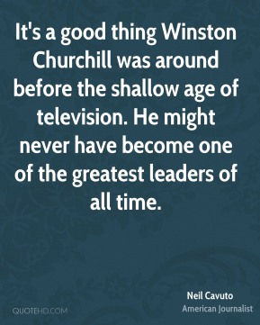 It's a good thing Winston Churchill was around before the shallow age of television. He might never have become one of the greatest leaders of all time.