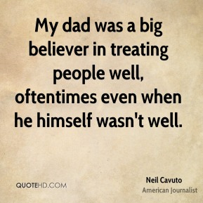 Neil Cavuto - My dad was a big believer in treating people well, oftentimes even when he himself wasn't well.