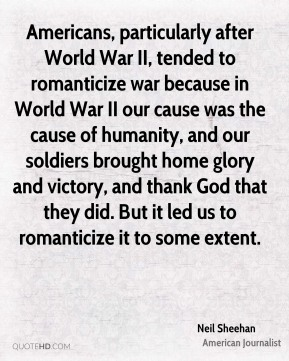 Neil Sheehan - Americans, particularly after World War II, tended to romanticize war because in World War II our cause was the cause of humanity, and our soldiers brought home glory and victory, and thank God that they did. But it led us to romanticize it to some extent.