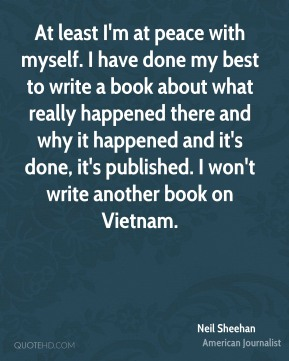At least I'm at peace with myself. I have done my best to write a book about what really happened there and why it happened and it's done, it's published. I won't write another book on Vietnam.
