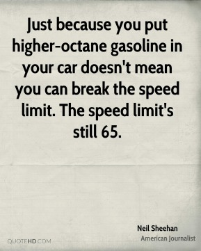 Just because you put higher-octane gasoline in your car doesn't mean you can break the speed limit. The speed limit's still 65.