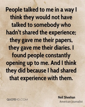 Neil Sheehan - People talked to me in a way I think they would not have talked to somebody who hadn't shared the experience; they gave me their papers, they gave me their diaries. I found people constantly opening up to me. And I think they did because I had shared that experience with them.