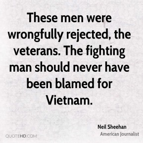 These men were wrongfully rejected, the veterans. The fighting man should never have been blamed for Vietnam.