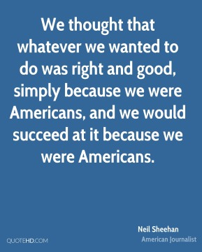 We thought that whatever we wanted to do was right and good, simply because we were Americans, and we would succeed at it because we were Americans.