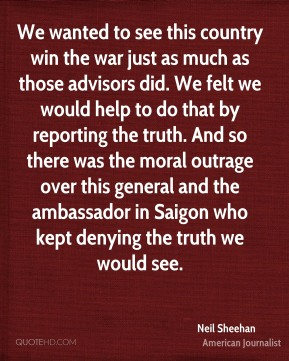 Neil Sheehan - We wanted to see this country win the war just as much as those advisors did. We felt we would help to do that by reporting the truth. And so there was the moral outrage over this general and the ambassador in Saigon who kept denying the truth we would see.