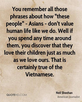 "Neil Sheehan - You remember all those phrases about how ""these people"" - Asians - don't value human life like we do. Well if you spend any time around them, you discover that they love their children just as much as we love ours. That is certainly true of the Vietnamese."