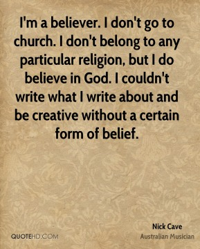 Nick Cave - I'm a believer. I don't go to church. I don't belong to any particular religion, but I do believe in God. I couldn't write what I write about and be creative without a certain form of belief.