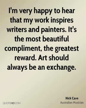 Nick Cave - I'm very happy to hear that my work inspires writers and painters. It's the most beautiful compliment, the greatest reward. Art should always be an exchange.