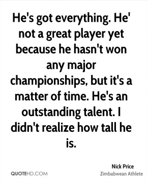 He's got everything. He' not a great player yet because he hasn't won any major championships, but it's a matter of time. He's an outstanding talent. I didn't realize how tall he is.