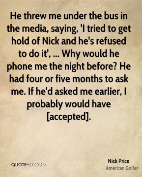 Nick Price  - He threw me under the bus in the media, saying, 'I tried to get hold of Nick and he's refused to do it', ... Why would he phone me the night before? He had four or five months to ask me. If he'd asked me earlier, I probably would have [accepted].