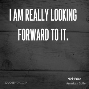 Nick Price  - I am really looking forward to it.