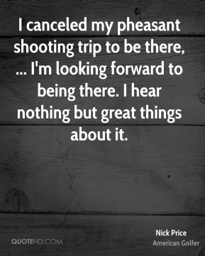 Nick Price  - I canceled my pheasant shooting trip to be there, ... I'm looking forward to being there. I hear nothing but great things about it.