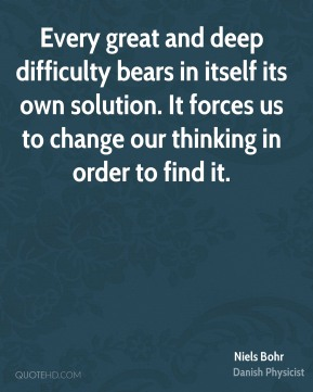 Niels Bohr - Every great and deep difficulty bears in itself its own solution. It forces us to change our thinking in order to find it.