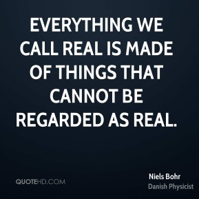 Niels Bohr - Everything we call real is made of things that cannot be regarded as real.