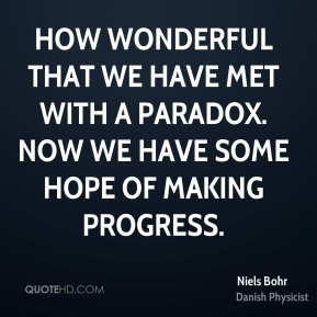 Niels Bohr - How wonderful that we have met with a paradox. Now we have some hope of making progress.