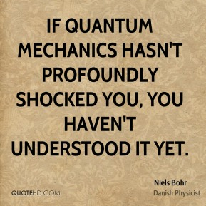 Niels Bohr - If quantum mechanics hasn't profoundly shocked you, you haven't understood it yet.