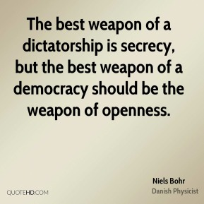 Niels Bohr - The best weapon of a dictatorship is secrecy, but the best weapon of a democracy should be the weapon of openness.