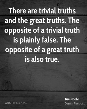 Niels Bohr - There are trivial truths and the great truths. The opposite of a trivial truth is plainly false. The opposite of a great truth is also true.