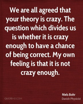 Niels Bohr - We are all agreed that your theory is crazy. The question which divides us is whether it is crazy enough to have a chance of being correct. My own feeling is that it is not crazy enough.