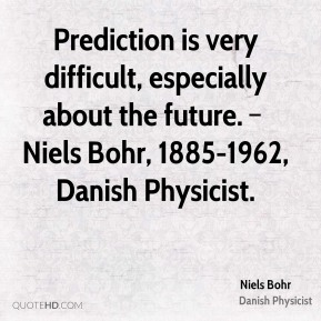 Prediction is very difficult, especially about the future. – Niels Bohr, 1885-1962, Danish Physicist.
