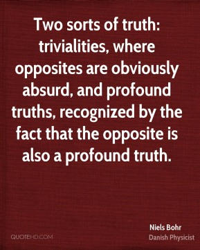 Niels Bohr  - Two sorts of truth: trivialities, where opposites are obviously absurd, and profound truths, recognized by the fact that the opposite is also a profound truth.