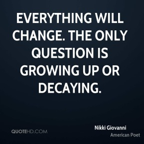 Nikki Giovanni - Everything will change. The only question is growing up or decaying.