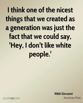 Nikki Giovanni - I think one of the nicest things that we created as a generation was just the fact that we could say, 'Hey, I don't like white people.'