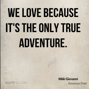 Nikki Giovanni - We love because it's the only true adventure.