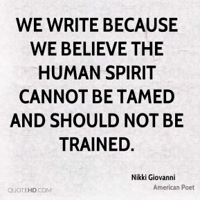 Nikki Giovanni - We write because we believe the human spirit cannot be tamed and should not be trained.